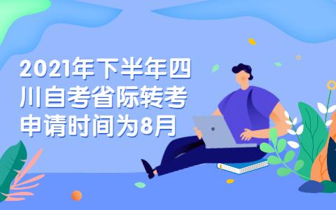 2021年下半年四川自考省际转考申请时间为8月